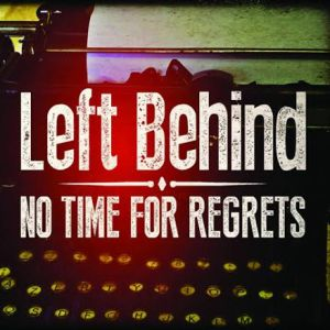 LEFT BEHIND - %22NO TIME FOR REGRETS%22