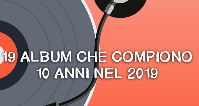 19 ALBUM CHE COMPIONO 10 ANNI NEL 2019